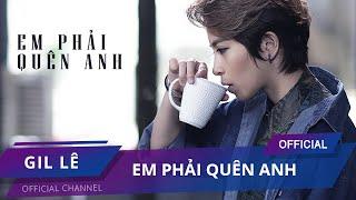 GIL LÊ - EM PHẢI QUÊN ANH | Official MV Full |