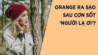 Sau hit Người lạ ơi, cuộc sống của giọng nữ chính Orange giờ ra sao?