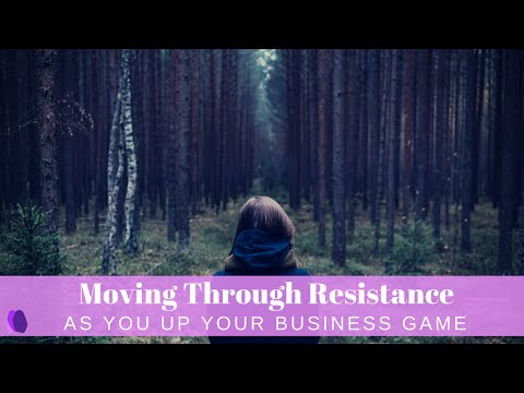 Moving Through Resistance As You Up Your Business Game