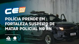 Polícia prende em Fortaleza suspeito de matar policial no Rio Grande do Norte