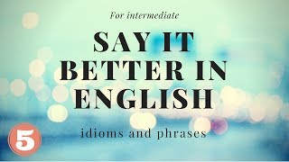 For intermediate   Say it better in English   idioms and phrases   part 5