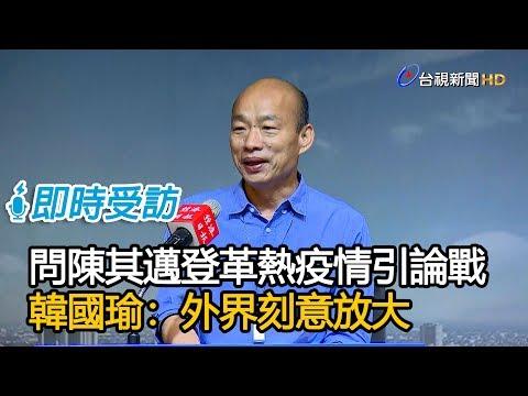 問陳其邁登革熱疫情引論戰 韓國瑜:外界刻意放大【即時受訪】