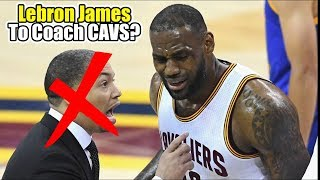 Lebron James To Coach The Cleveland Cavaliers With Tyronn Lue GONE?