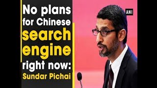 No plans for Chinese search engine right now: Sundar Picha..