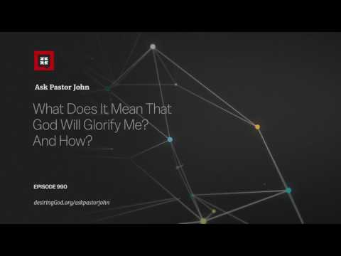What Does It Mean That God Will Glorify Me? And How? // Ask Pastor John