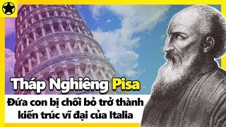 """Tháp Nghiêng Pisa - """"Đứa Con"""" Bị Chối Bỏ Trở Thành Kiến Trúc Vĩ Đại Của Italia"""