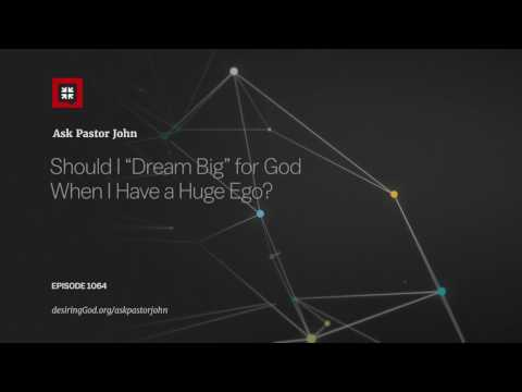 "Should I ""Dream Big"" for God When I Have a Huge Ego? // Ask Pastor John"