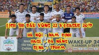Lịch thi đấu vòng 22 V-League 2019 | HAGL - Đà Nẵng | SLNA - TPHCM | Hà Nội - Nam Định