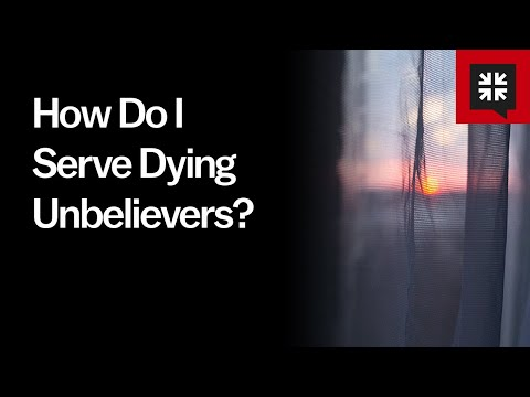 How Do I Serve Dying Unbelievers? // Ask Pastor John