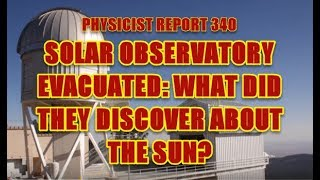 PHYSICIST REPORT 340: SOLAR OBSERVATORY EVACUATED: WHAT DID THEY FIND OUT ABOUT THE SUN