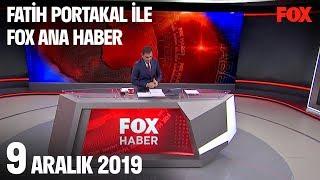 9 Aralık 2019 Fatih Portakal ile FOX Ana Haber