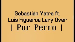POR PERRO - SEBASTIAN YATRA 🔥  FT. LUIS FIGUEROA x LARY OVER 🔥    LETRA  