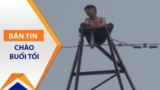 Thanh niên 'cứng' leo cột điện cao thế 8 tiếng   VTC