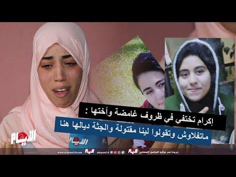 إكرام تختفي في ظروف غامضة وأختها : ماتفلاوش وتقولوا لينا مقتولة والجثة ديالها هنا