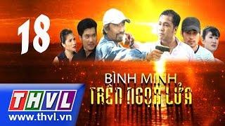 THVL | Bình minh trên ngọn lửa - Tập 18