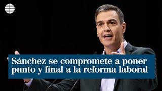 """Sánchez se compromete a """"poner punto y final"""" a la reforma laboral"""