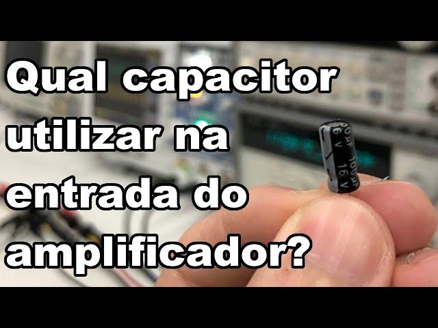 QUAL CAPACITOR UTILIZAR NA ENTRADA DE AMPLIFICADORES?