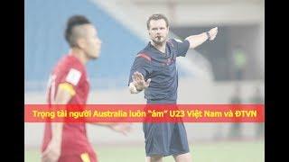 Trọng tài người Úc bực tức khi U23 Việt Nam vào bán kết U23 Châu Á