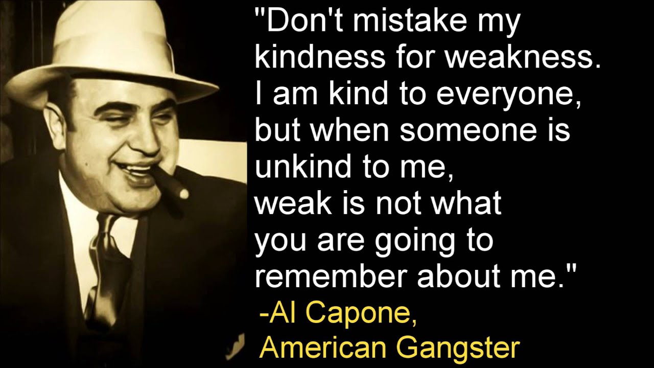 Don't Mistake My Kindness For Weakness -Al Capone
