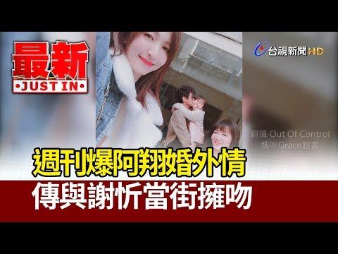 週刊爆阿翔婚外情 傳與謝忻當街擁吻【最新快訊】