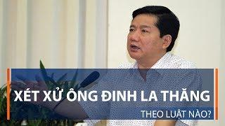 Xét xử ông Đinh La Thăng theo luật nào? | VTC1