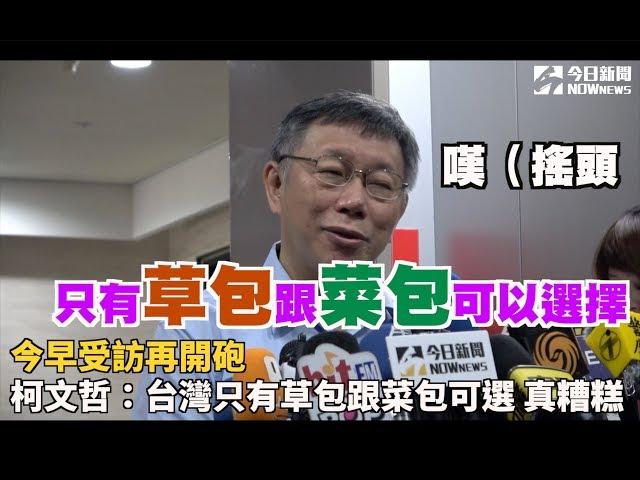 影/柯文哲:台灣只有草包跟菜包可選 真糟糕
