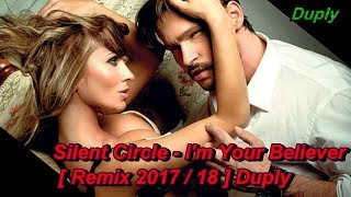 Silent Circle - I'm Your Believer (Club Mix) [ remix 2017/18 ] Duply