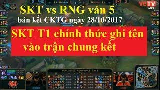 Bán Kết CKTG 2017 SKT vs RNG ván 5 ngày 28/10/2017 | SKT tiến thẳng trận chung kết