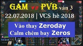 [22.07.2018] GAM vs PVB ván 3 | Vào thay Zeroday Calm chém bay Zeros