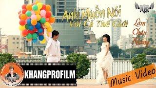 [ MV ] ANH MUỐN NÓI VỚI CẢ THẾ GIỚI | LÂM CHẤN KHANG