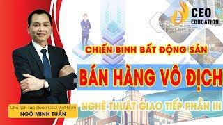 Chiến Binh Bất Động Sản - Nghệ Thuật Giao Tiếp Phần 3 - Ngô Minh Tuấn | Học Viện CEO Việt Nam