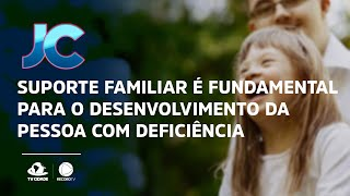 Suporte familiar é fundamental para o desenvolvimento da pessoa com deficiência