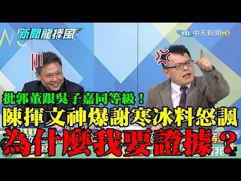 【精彩】批郭董跟吳子嘉同等級! 陳揮文「神爆謝寒冰料」怒諷:為什麼要證據?我不是人生父母養的?