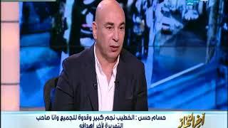 أخر النهار  حسام حسن : الخطيب نجم كبير والمهندس محمود طاهر وقف جنبى ...