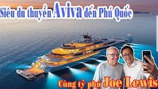 Tỷ Phú Joe Lewis và siêu du thuyền Aviva đến Phú Quốc