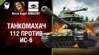 112 против ИС-6 - Танкомахач №73 - от ARBUZNY и Necro Kugel