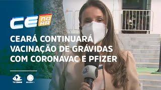Ceará continuará vacinação de grávidas com CoronaVac e Pfizer