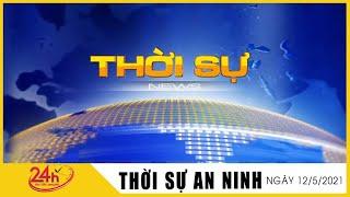 Tin Tức Nóng Nhất Sáng nay 12/5/2021 | Tin Thời Sự Việt Nam Mới Nhất Hôm Nay | TIN TỨC TV24H