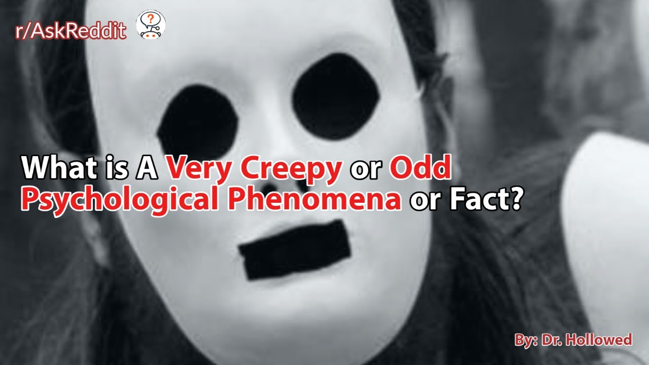 What is A Very Creepy or Odd Psychological Phenomena or Fact? AskReddit Scary