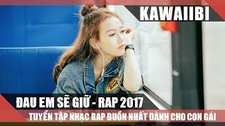 Những Bài Rap Buồn Hay Nhất Dành Cho Con Gái 2017 - ĐAU EM SẼ GIỮ (Nhạc Rap Tuyển Chọn)