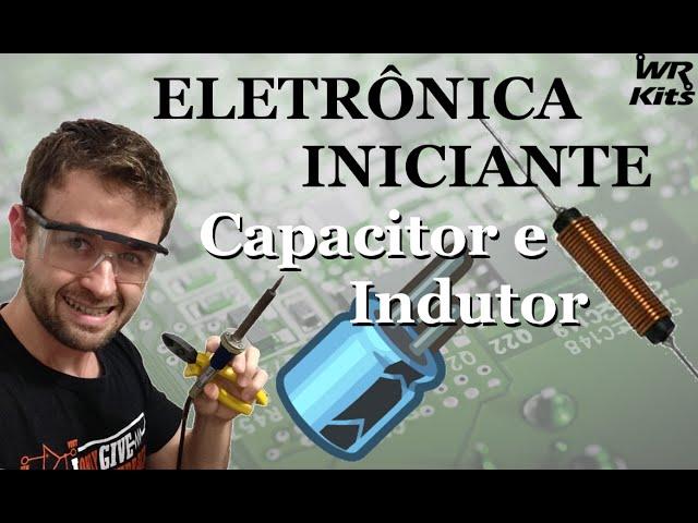INDUTOR E CAPACITOR | Eletrônica para Iniciantes #04