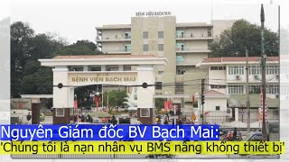 Nguyên Giám đốc BV Bạch Mai: 'Chúng tôi là nạn nhân vụ BMS nâng khống thiết bị'