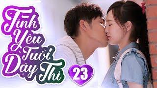 Tình Yêu Tuổi Dậy Thì - Tập 23 | Phim Ngôn Tình Trung Quốc Hay Nhất 2019 - Phim Bộ Lồng Tiếng 2019
