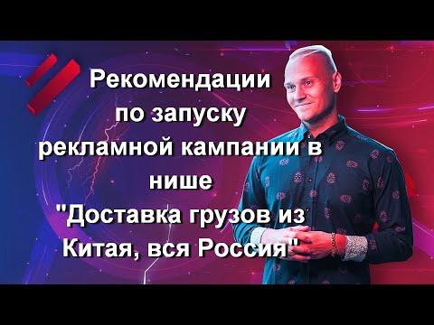 Рекомендации по запуску рекламной кампании в нише «Доставка грузов из Китая, вся Россия».