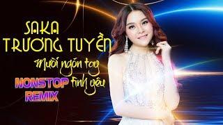 Mười Ngón Tay Tình Yêu Remix - Liên Khúc Nonstop Remix Hay Nhất Saka Trương Tuyền 2018