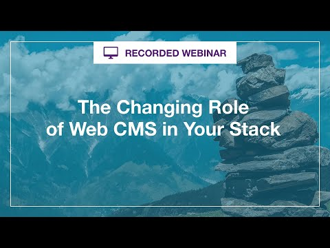 Webinar: The Changing Role of Web CMS in Your Stack