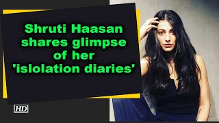 Shruti Haasan shares glimpse of her 'isolation diaries'..