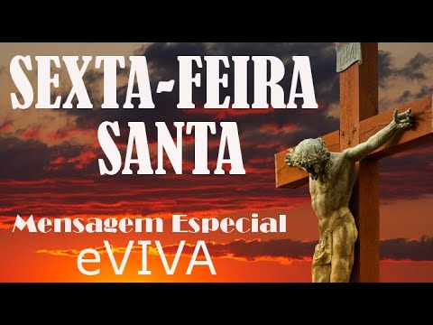 MENSAGEM ESPECIAL - SEXTA-FEIRA SANTA - PAIXÃO DE CRISTO - PALAVRA DO DIA DE HOJE EVIVA - REFLEXÃO