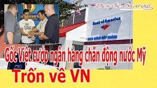 Gốc Việt c.ư.ớ.p ngân h.à.ng ch.ấ.n đ.ộ.ng nước M.ỹ: Tr.ố.n về VN