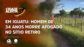 Em Iguatu:  Homem de 34 anos morre afogado no Sítio Retiro